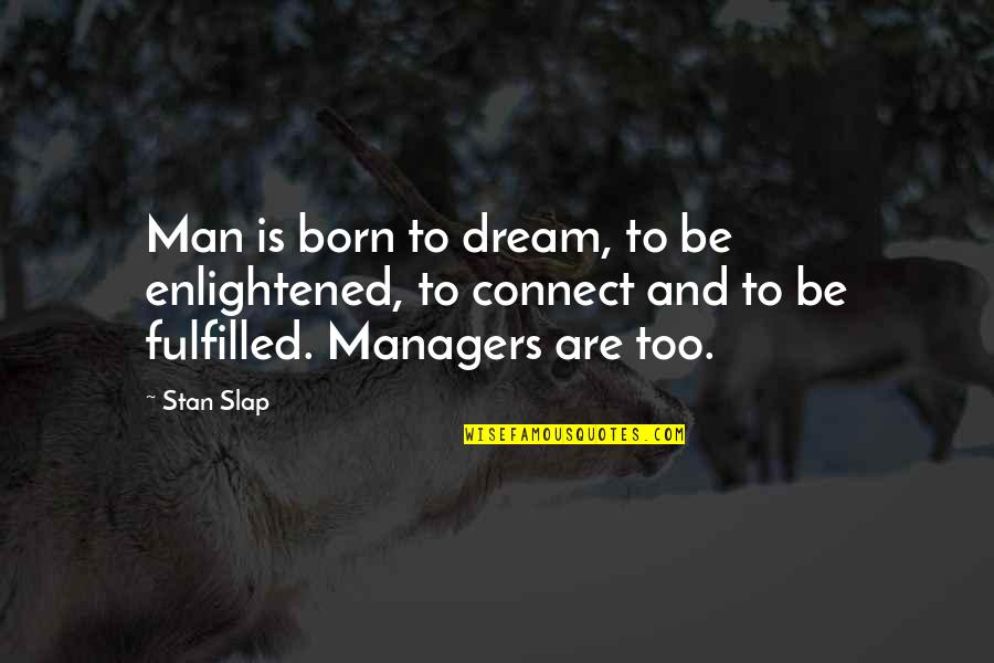 Born Quotes And Quotes By Stan Slap: Man is born to dream, to be enlightened,