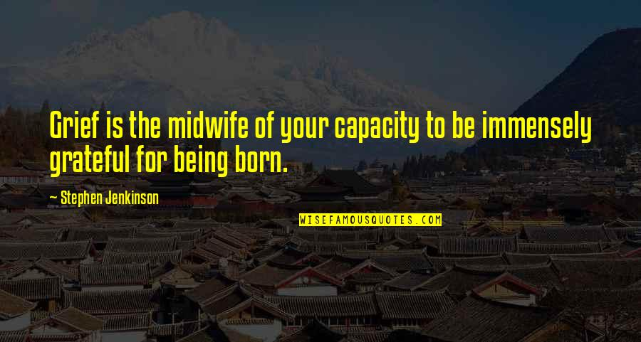 Born Quotes And Quotes By Stephen Jenkinson: Grief is the midwife of your capacity to