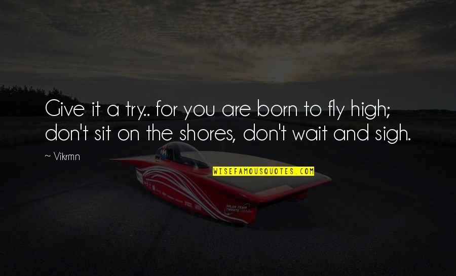 Born Quotes And Quotes By Vikrmn: Give it a try.. for you are born