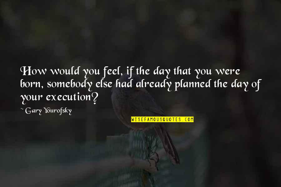 Born To Be Somebody Quotes By Gary Yourofsky: How would you feel, if the day that