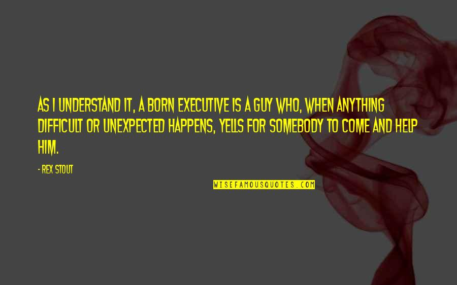 Born To Be Somebody Quotes By Rex Stout: As I understand it, a born executive is