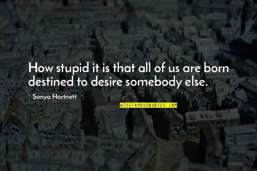 Born To Be Somebody Quotes By Sonya Hartnett: How stupid it is that all of us