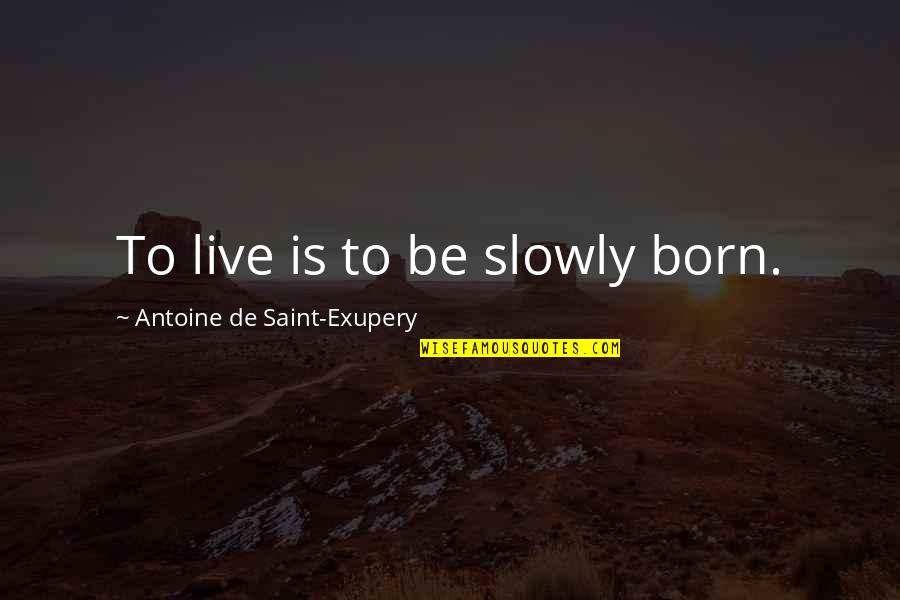 Born To Live Quotes By Antoine De Saint-Exupery: To live is to be slowly born.