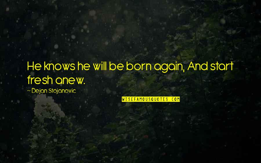 Born To Live Quotes By Dejan Stojanovic: He knows he will be born again, And