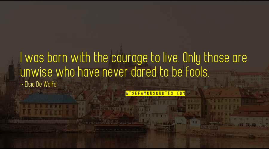 Born To Live Quotes By Elsie De Wolfe: I was born with the courage to live.