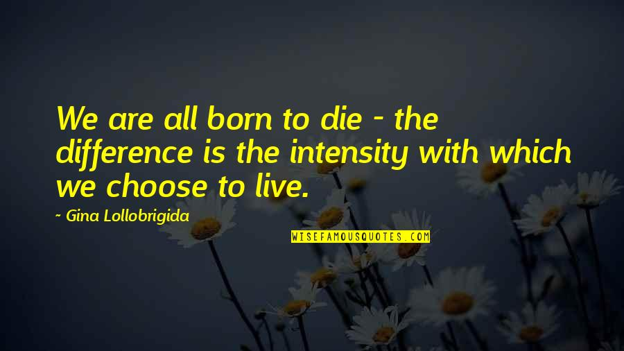Born To Live Quotes By Gina Lollobrigida: We are all born to die - the