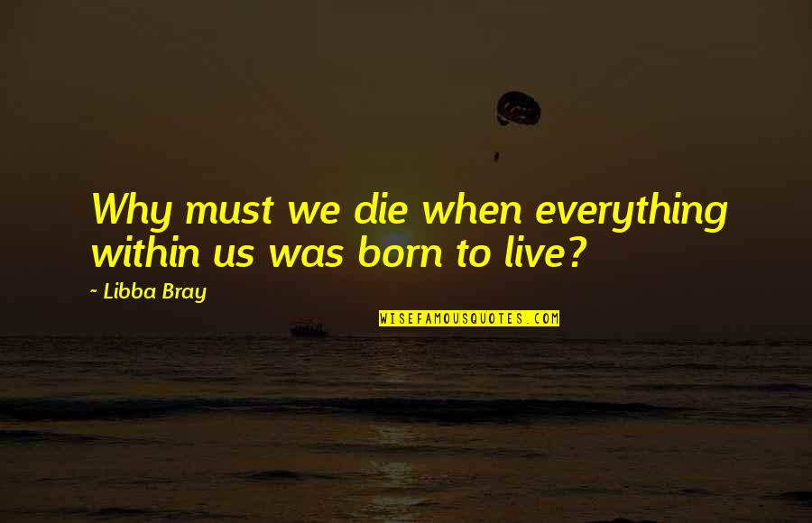 Born To Live Quotes By Libba Bray: Why must we die when everything within us