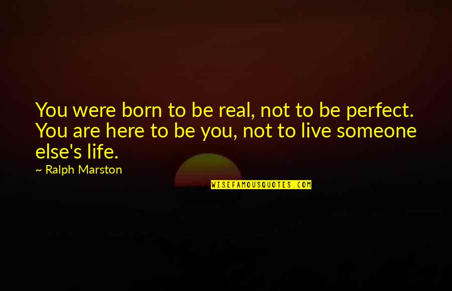 Born To Live Quotes By Ralph Marston: You were born to be real, not to