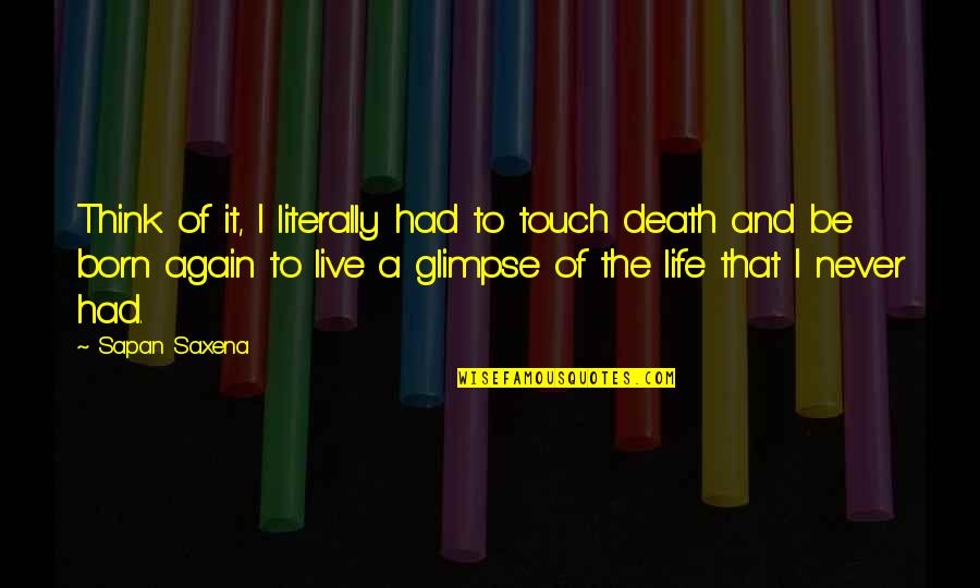 Born To Live Quotes By Sapan Saxena: Think of it, I literally had to touch