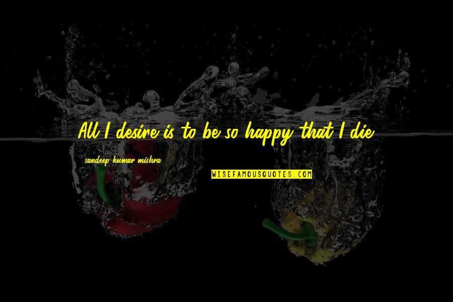 Born To Race Quotes By Sandeep Kumar Mishra: All I desire is to be so happy
