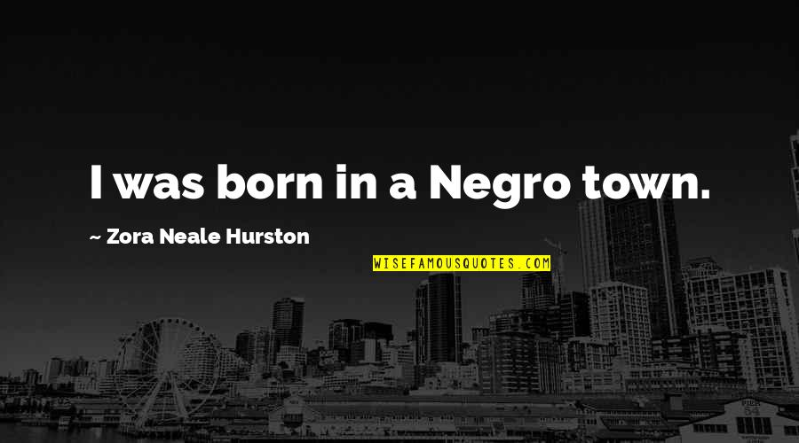 Born To Race Quotes By Zora Neale Hurston: I was born in a Negro town.