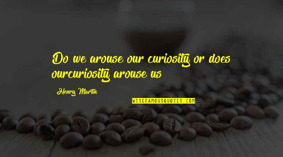 Bose Ikard Quotes By Henry Martin: Do we arouse our curiosity or does ourcuriosity