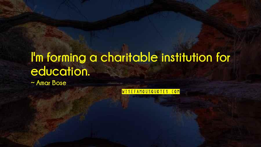Bose Quotes By Amar Bose: I'm forming a charitable institution for education.