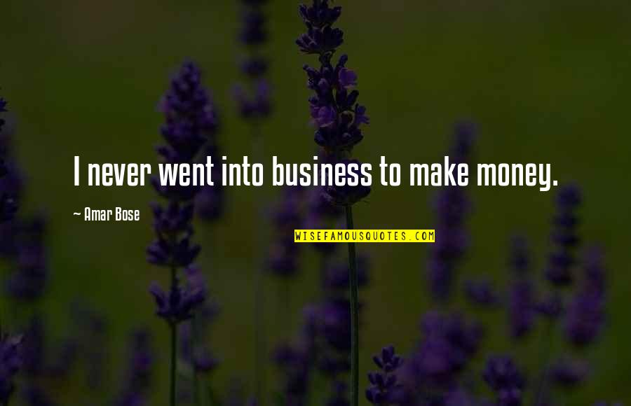 Bose Quotes By Amar Bose: I never went into business to make money.