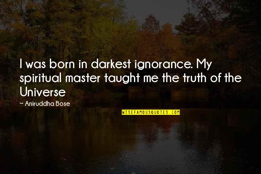 Bose Quotes By Aniruddha Bose: I was born in darkest ignorance. My spiritual