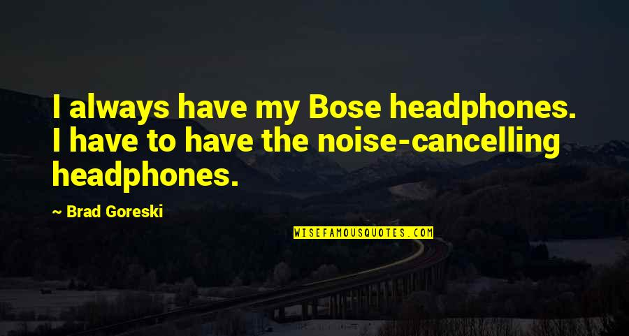 Bose Quotes By Brad Goreski: I always have my Bose headphones. I have