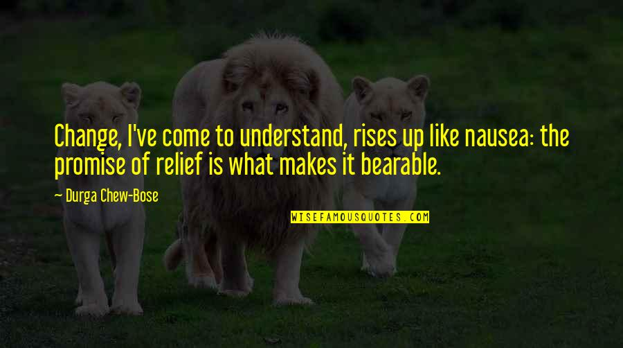 Bose Quotes By Durga Chew-Bose: Change, I've come to understand, rises up like