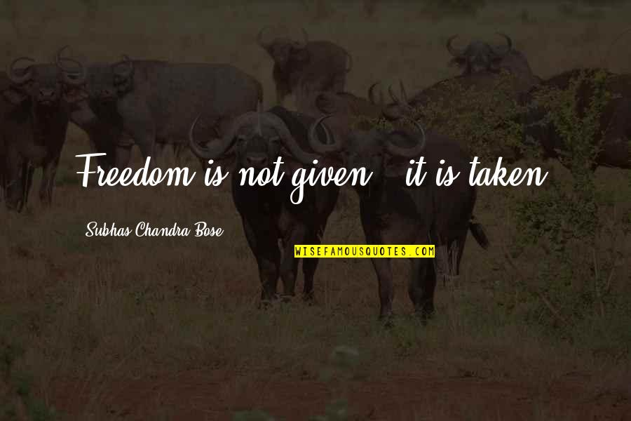 Bose Quotes By Subhas Chandra Bose: Freedom is not given - it is taken.
