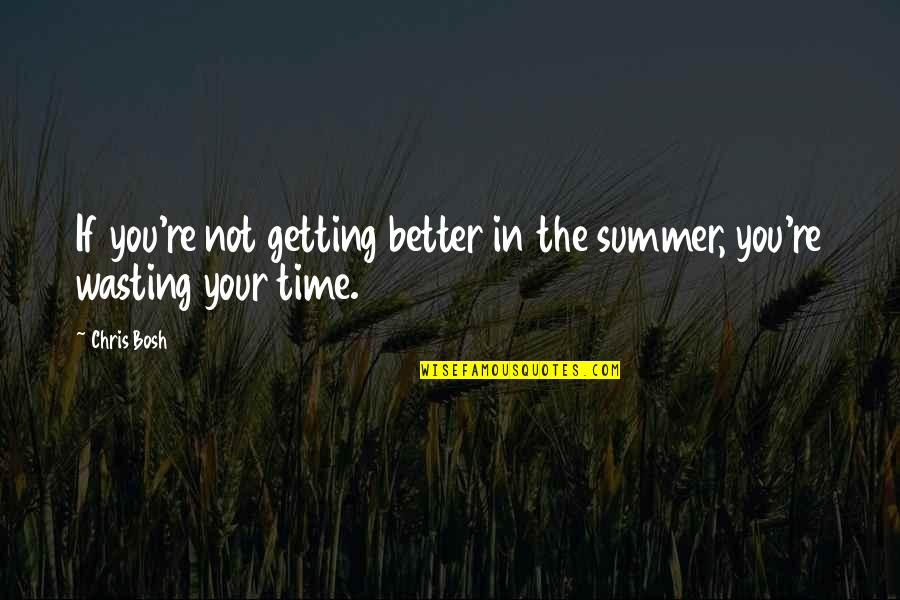 Bosh'tet Quotes By Chris Bosh: If you're not getting better in the summer,