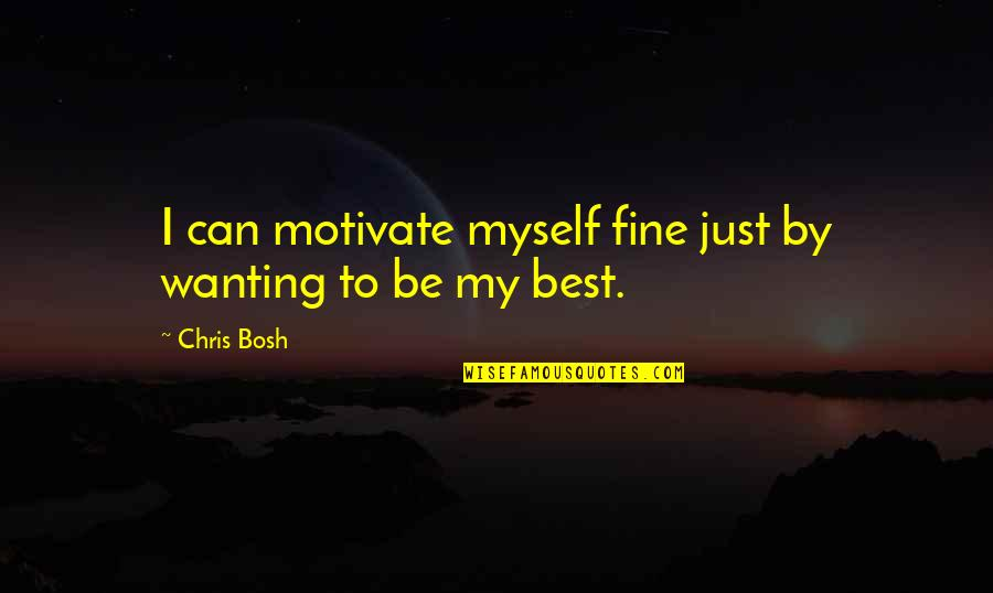 Bosh'tet Quotes By Chris Bosh: I can motivate myself fine just by wanting