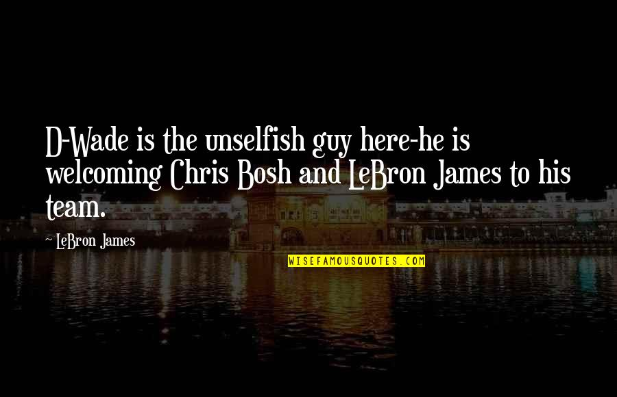 Bosh'tet Quotes By LeBron James: D-Wade is the unselfish guy here-he is welcoming
