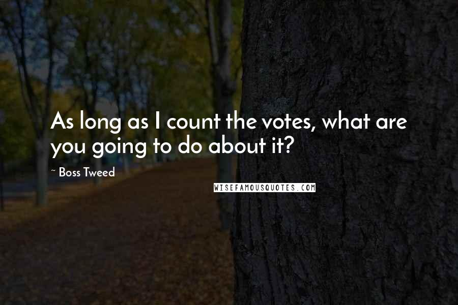 Boss Tweed quotes: As long as I count the votes, what are you going to do about it?