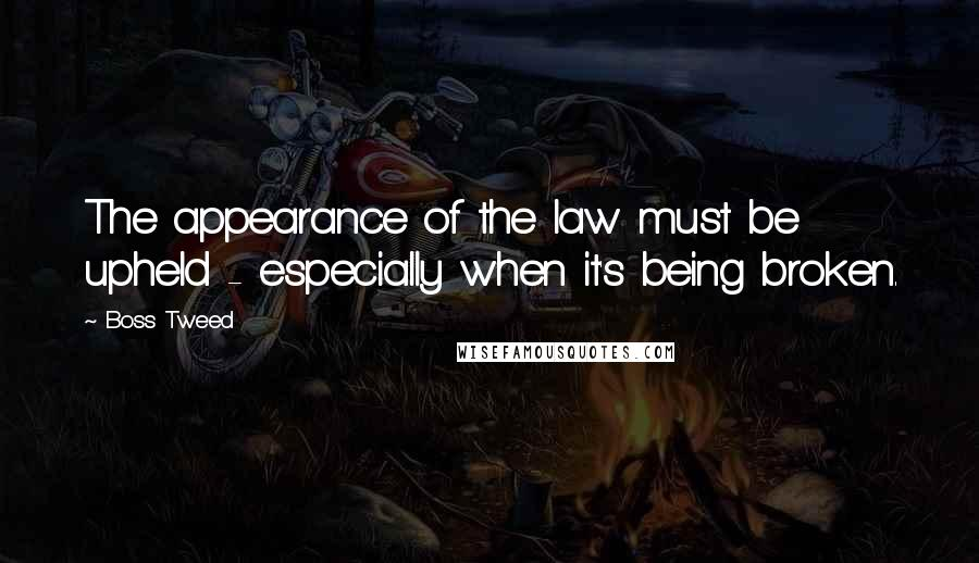 Boss Tweed quotes: The appearance of the law must be upheld - especially when it's being broken.