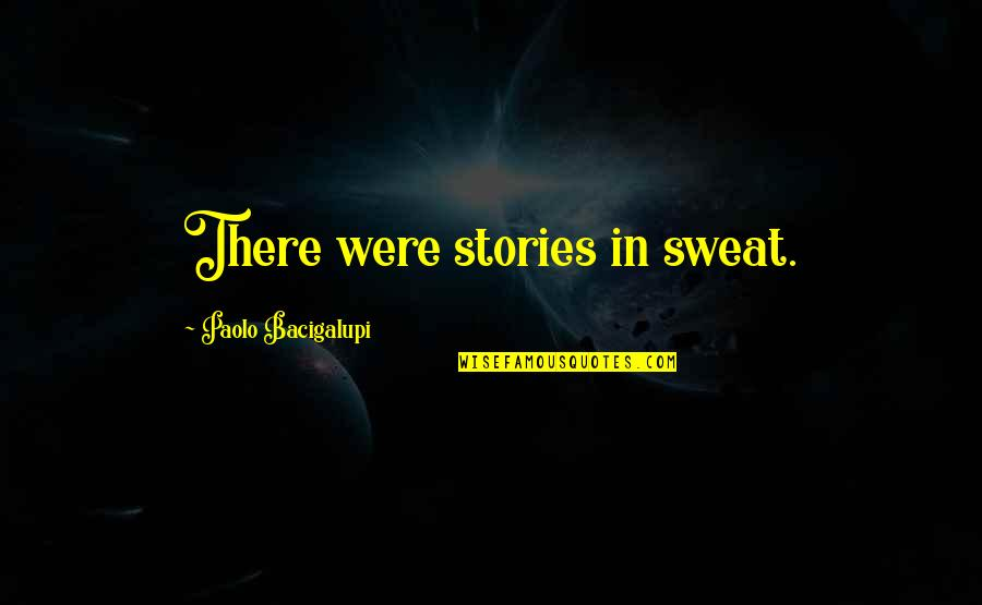 Bossy Sister Quotes By Paolo Bacigalupi: There were stories in sweat.