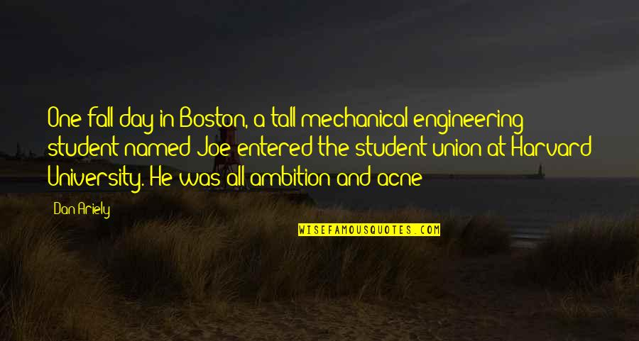 Boston University Quotes By Dan Ariely: One fall day in Boston, a tall mechanical