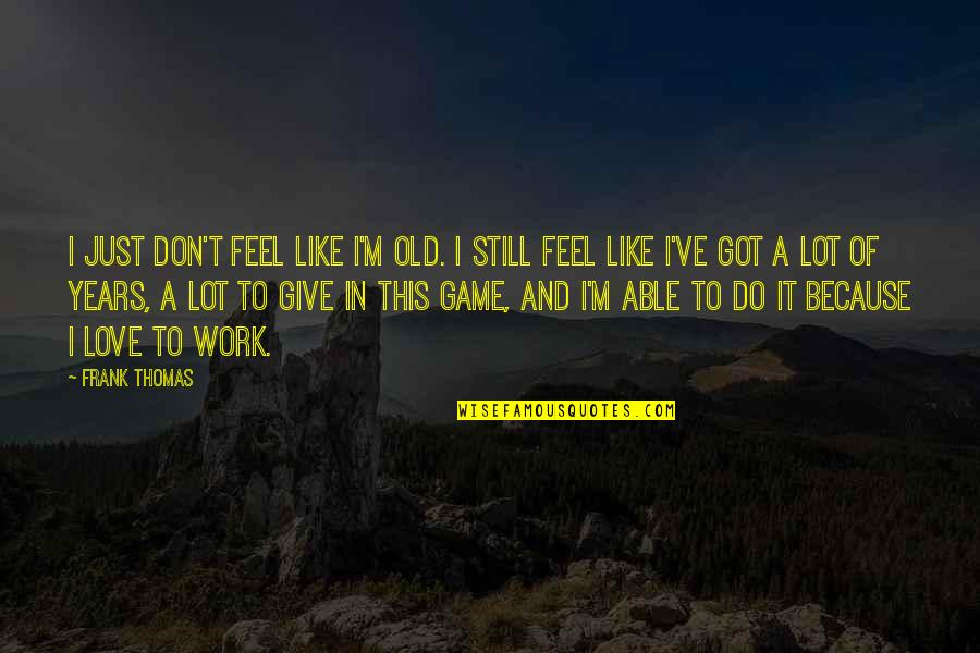 Bottled Up Emotions Quotes By Frank Thomas: I just don't feel like I'm old. I