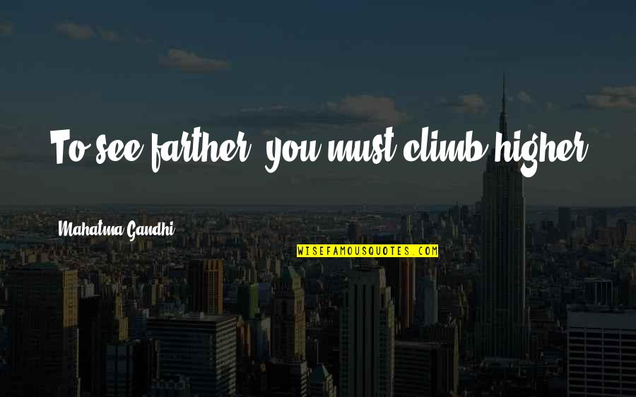 Bottled Up Emotions Quotes By Mahatma Gandhi: To see farther, you must climb higher ...
