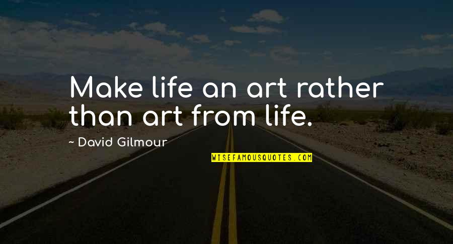 Boudas Quotes By David Gilmour: Make life an art rather than art from