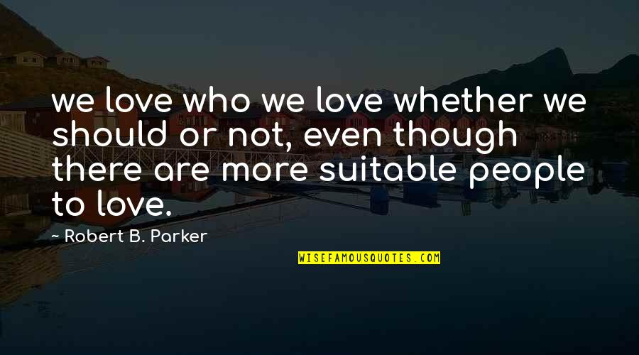 Boudas Quotes By Robert B. Parker: we love who we love whether we should