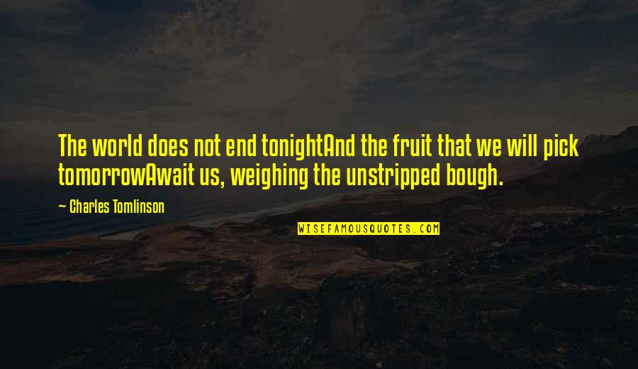 Bough Quotes By Charles Tomlinson: The world does not end tonightAnd the fruit