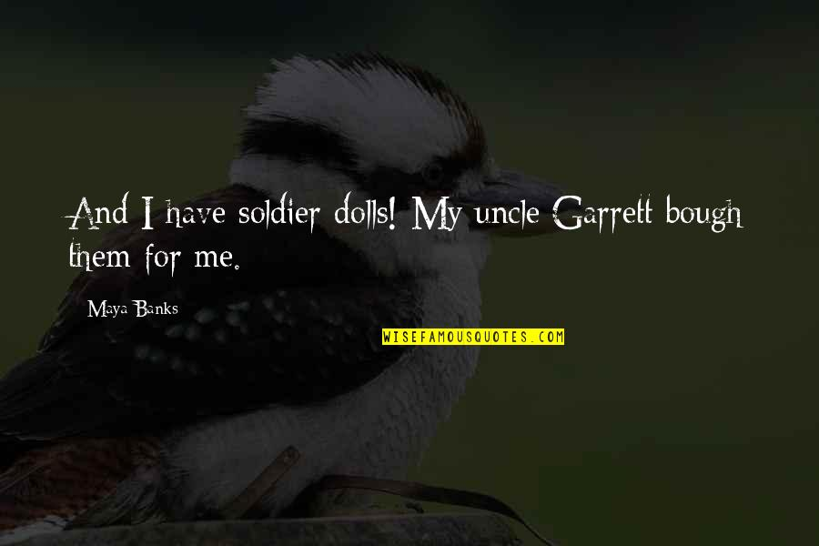 Bough Quotes By Maya Banks: And I have soldier dolls! My uncle Garrett