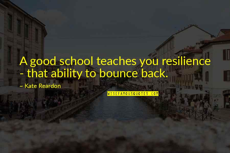 Bounce Back Quotes By Kate Reardon: A good school teaches you resilience - that