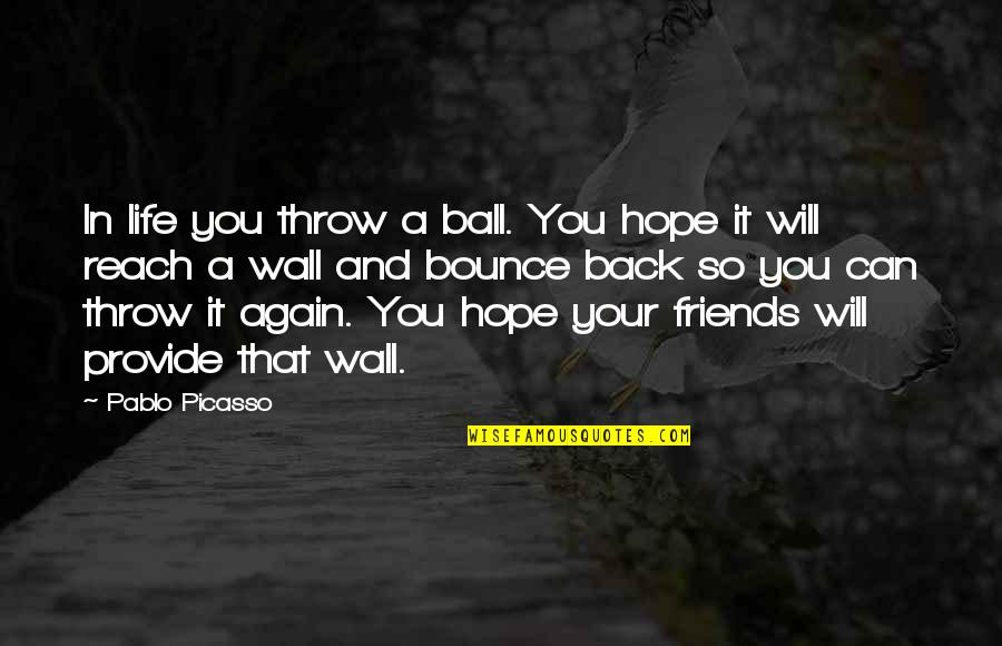 Bounce Back Quotes By Pablo Picasso: In life you throw a ball. You hope