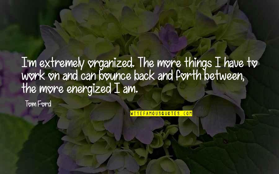 Bounce Back Quotes By Tom Ford: I'm extremely organized. The more things I have