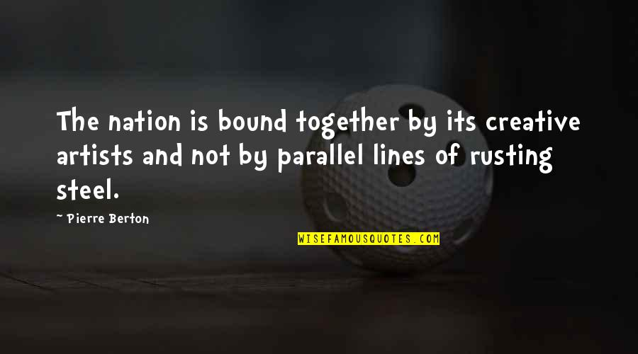 Bound 2 Quotes By Pierre Berton: The nation is bound together by its creative