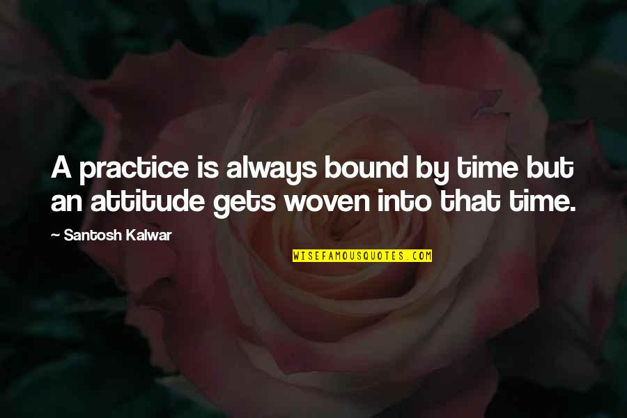 Bound 2 Quotes By Santosh Kalwar: A practice is always bound by time but