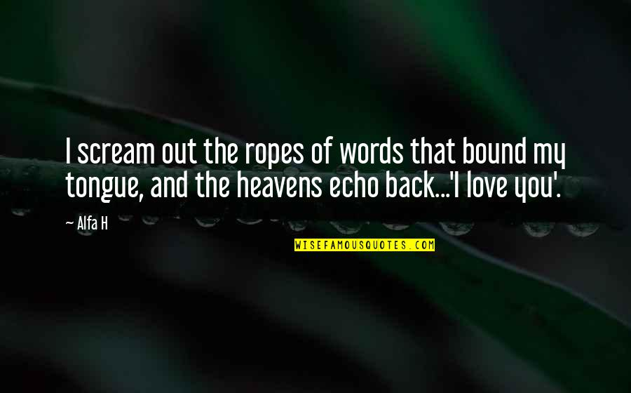 Bound In Love Quotes By Alfa H: I scream out the ropes of words that