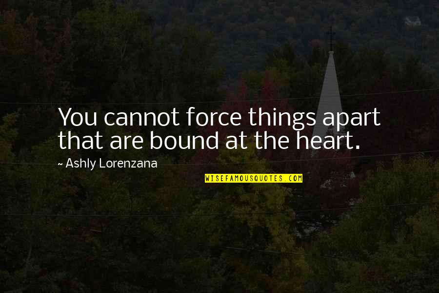 Bound In Love Quotes By Ashly Lorenzana: You cannot force things apart that are bound
