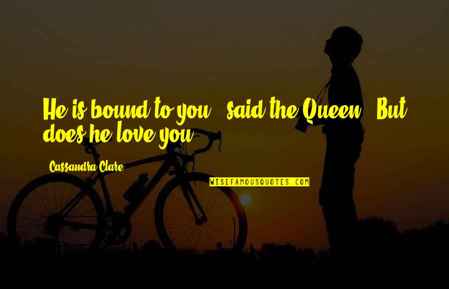 """Bound In Love Quotes By Cassandra Clare: He is bound to you,"""" said the Queen."""