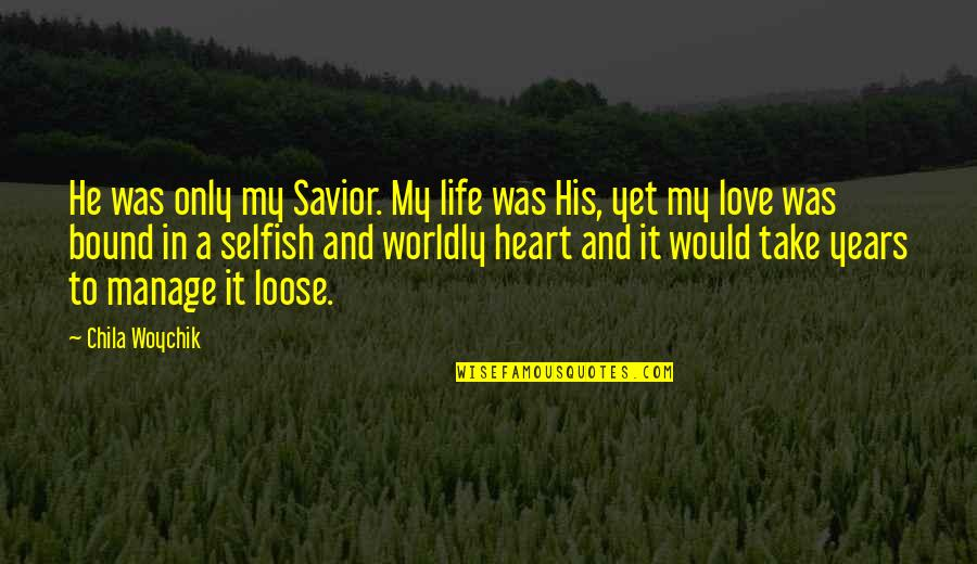 Bound In Love Quotes By Chila Woychik: He was only my Savior. My life was