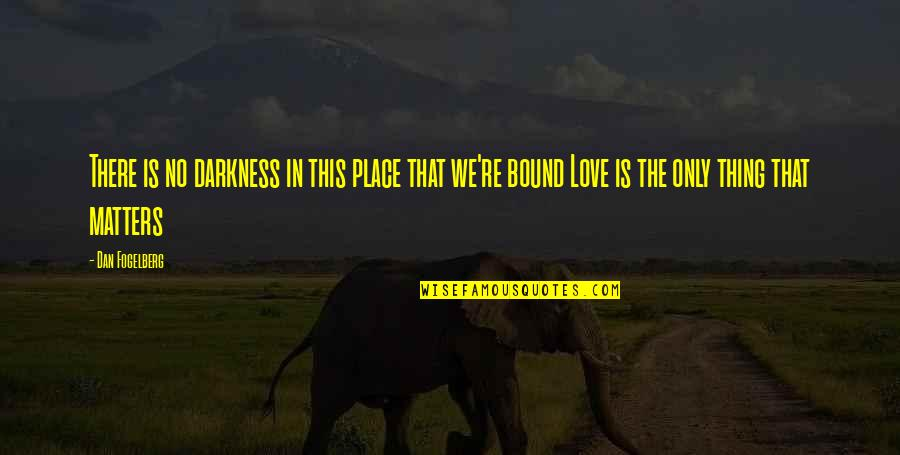 Bound In Love Quotes By Dan Fogelberg: There is no darkness in this place that