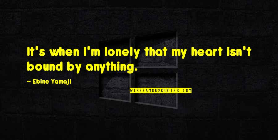 Bound In Love Quotes By Ebine Yamaji: It's when I'm lonely that my heart isn't