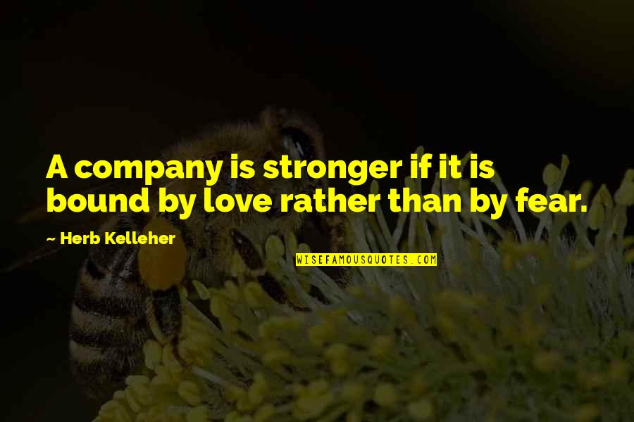 Bound In Love Quotes By Herb Kelleher: A company is stronger if it is bound