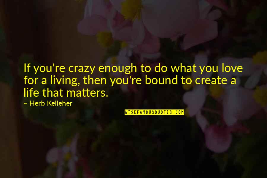 Bound In Love Quotes By Herb Kelleher: If you're crazy enough to do what you