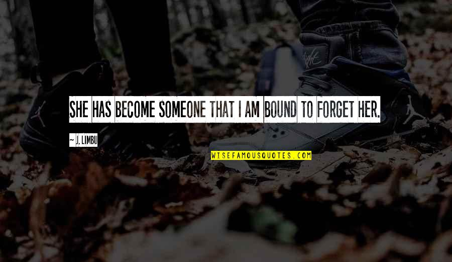 Bound In Love Quotes By J. Limbu: She has become someone that I am bound