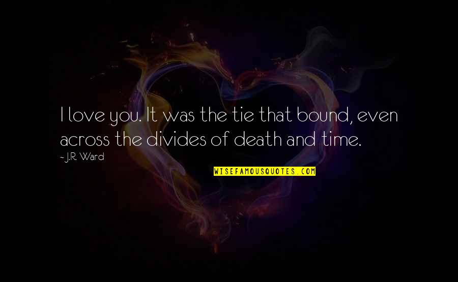 Bound In Love Quotes By J.R. Ward: I love you. It was the tie that